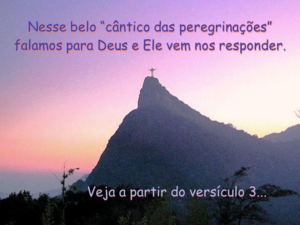 Nesse belo cântico das peregrinações falamos para Deus e Ele vem nos responder.