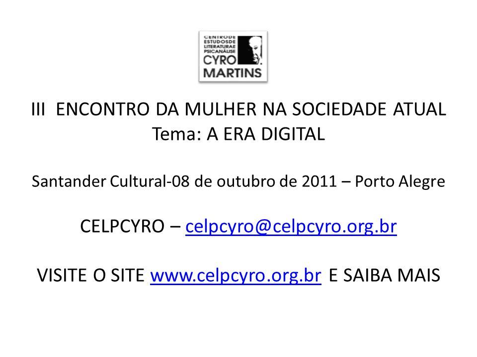 III ENCONTRO DA MULHER NA SOCIEDADE ATUAL Tema: A ERA DIGITAL Santander Cultural-08 de outubro de 2011 – Porto Alegre CELPCYRO – celpcyro@celpcyro.org.br VISITE O SITE www.celpcyro.org.br E SAIBA MAIS