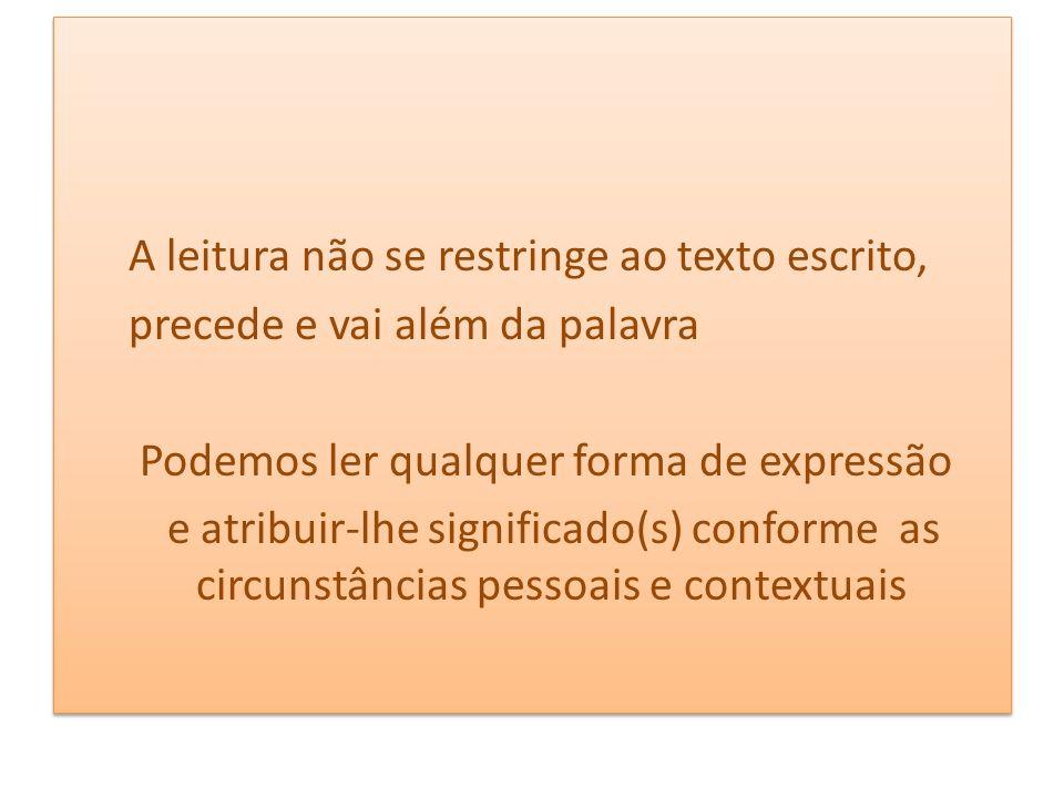 A leitura não se restringe ao texto escrito, precede e vai além da palavra Podemos ler qualquer forma de expressão e atribuir-lhe significado(s) conforme as circunstâncias pessoais e contextuais