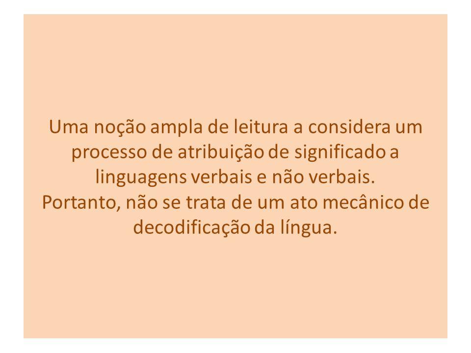 Uma noção ampla de leitura a considera um processo de atribuição de significado a linguagens verbais e não verbais.