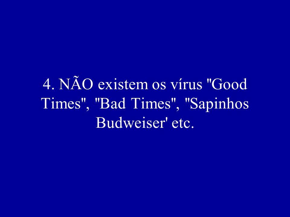 4. NÃO existem os vírus Good Times , Bad Times , Sapinhos Budweiser etc.