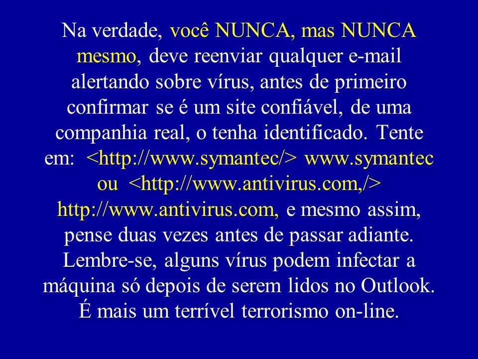 Na verdade, você NUNCA, mas NUNCA mesmo, deve reenviar qualquer e-mail alertando sobre vírus, antes de primeiro confirmar se é um site confiável, de uma companhia real, o tenha identificado.