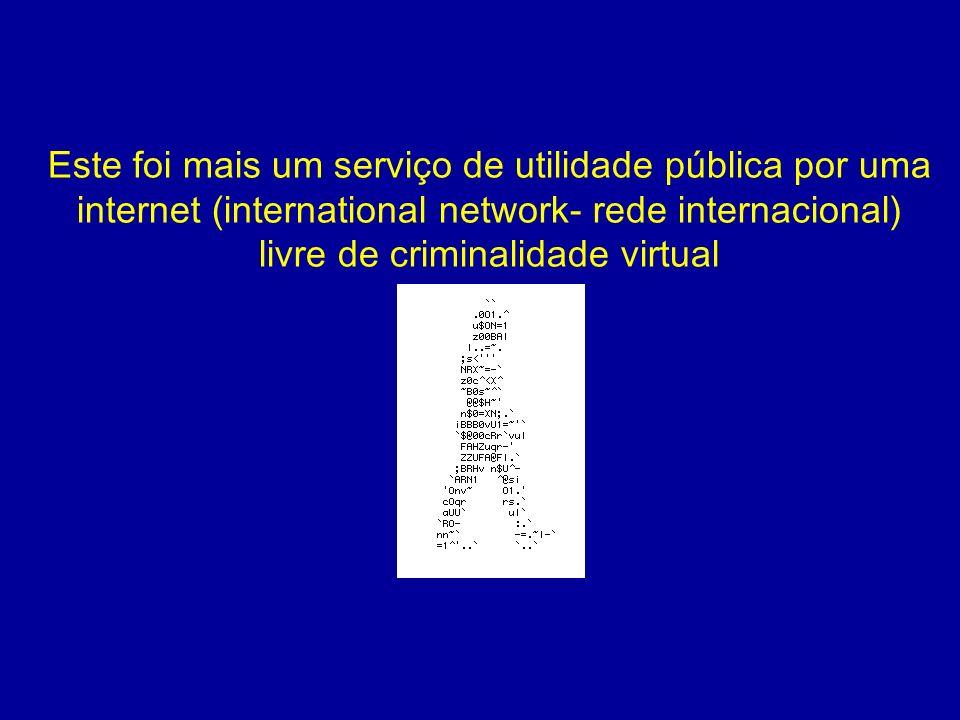 Este foi mais um serviço de utilidade pública por uma internet (international network- rede internacional) livre de criminalidade virtual