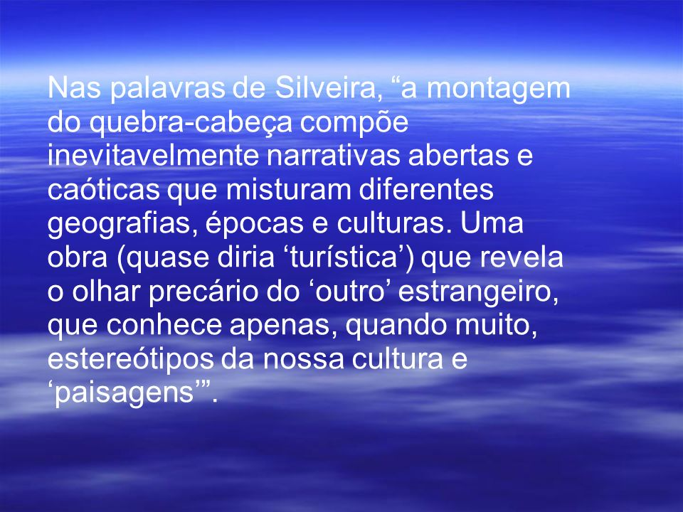 Nas palavras de Silveira, a montagem do quebra-cabeça compõe inevitavelmente narrativas abertas e caóticas que misturam diferentes geografias, épocas e culturas.