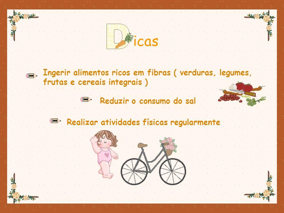 icas Ingerir alimentos ricos em fibras ( verduras, legumes, frutas e cereais integrais ) Reduzir o consumo do sal.