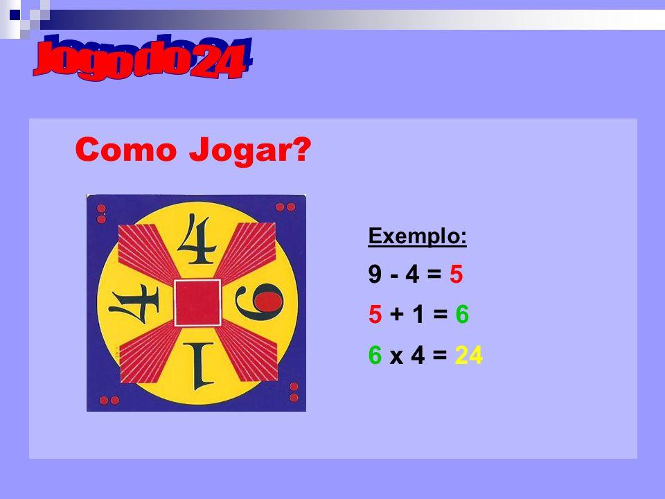 Jogo do 24 Como Jogar Exemplo: 9 - 4 = 5 5 + 1 = 6 6 x 4 = 24