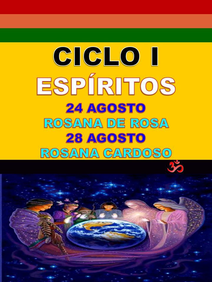 CICLO I ESPÍRITOS 24 AGOSTO ROSANA DE ROSA 28 AGOSTO ROSANA CARDOSO