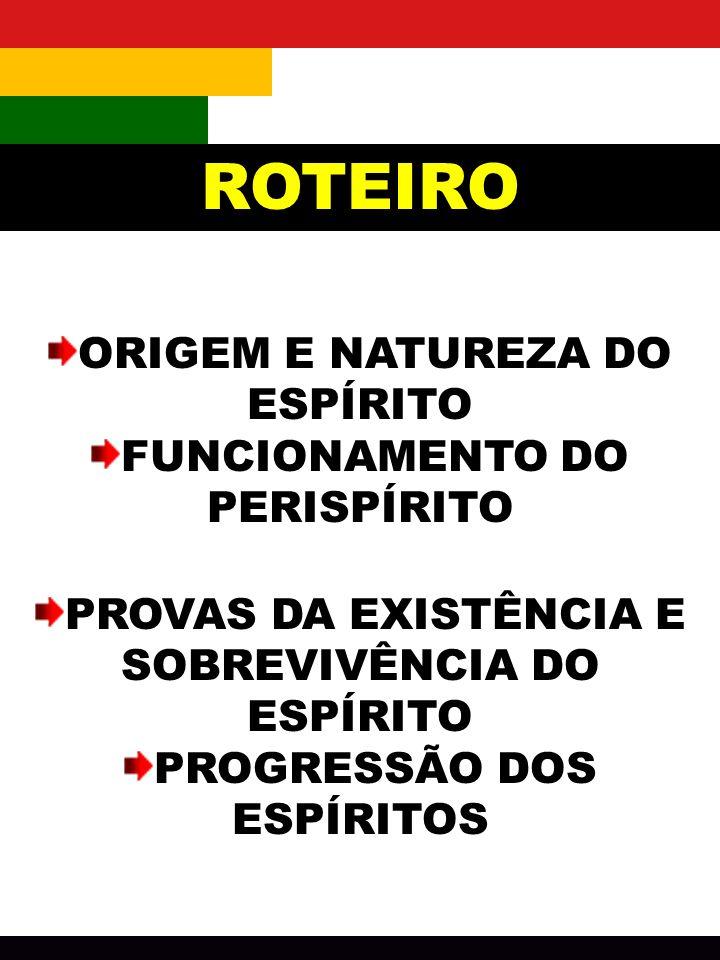 ROTEIRO ORIGEM E NATUREZA DO ESPÍRITO FUNCIONAMENTO DO PERISPÍRITO