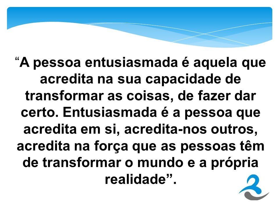 A pessoa entusiasmada é aquela que acredita na sua capacidade de transformar as coisas, de fazer dar certo.