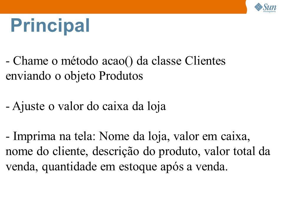 Principal - Chame o método acao() da classe Clientes enviando o objeto Produtos. - Ajuste o valor do caixa da loja.