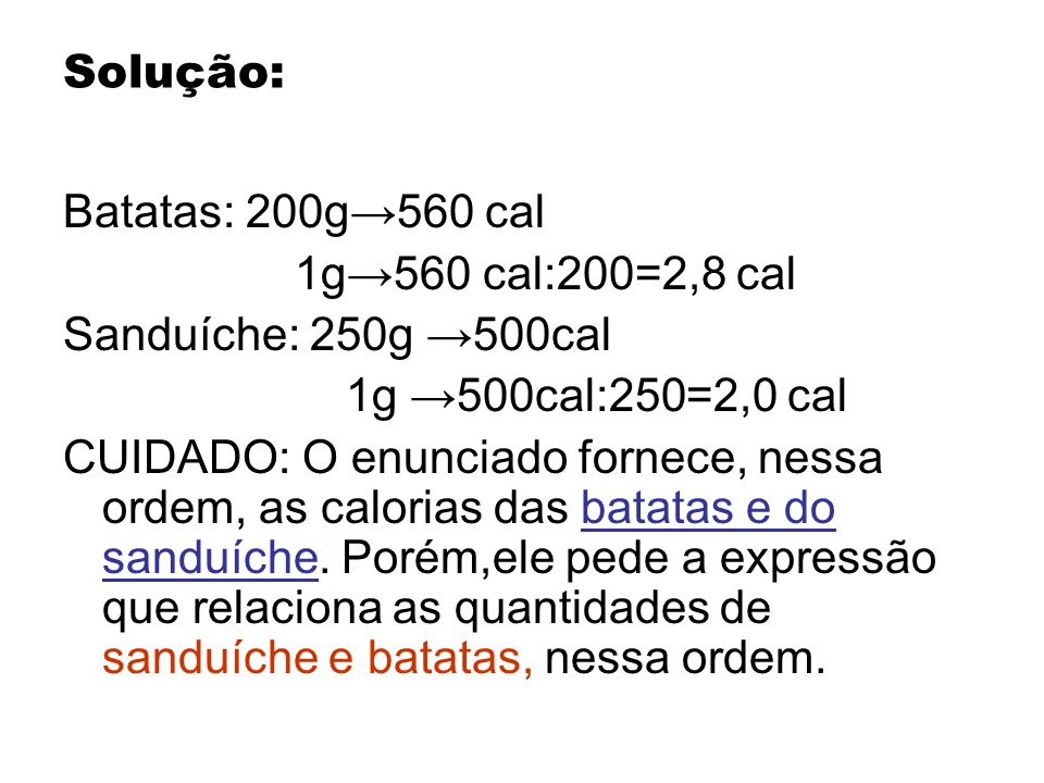 Solução: Batatas: 200g→560 cal. 1g→560 cal:200=2,8 cal. Sanduíche: 250g →500cal. 1g →500cal:250=2,0 cal.