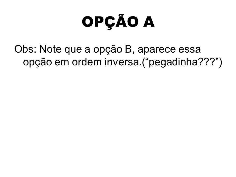 OPÇÃO A Obs: Note que a opção B, aparece essa opção em ordem inversa.( pegadinha )