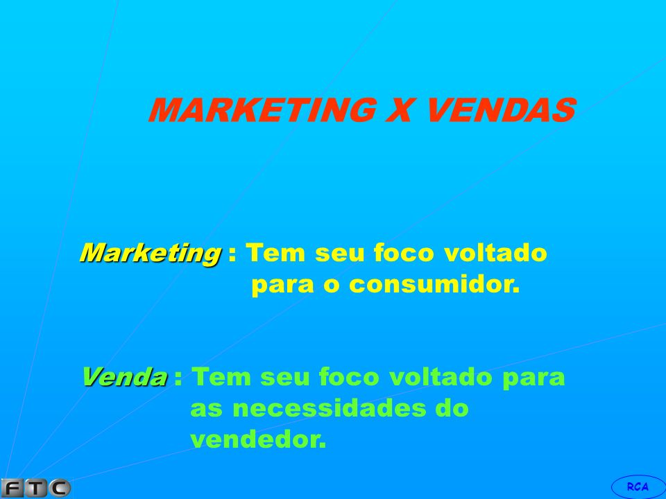 MARKETING X VENDAS Marketing : Tem seu foco voltado para o consumidor.