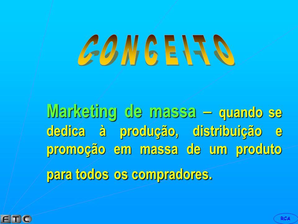 C O N C E I T O Marketing de massa – quando se dedica à produção, distribuição e promoção em massa de um produto para todos os compradores.