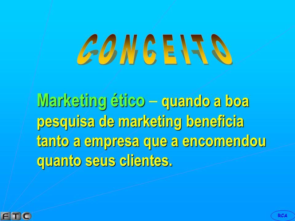 C O N C E I T O Marketing ético – quando a boa pesquisa de marketing beneficia tanto a empresa que a encomendou quanto seus clientes.