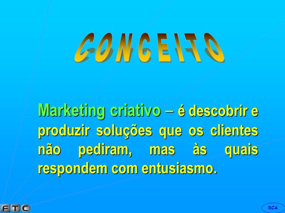 C O N C E I T O Marketing criativo – é descobrir e produzir soluções que os clientes não pediram, mas às quais respondem com entusiasmo.