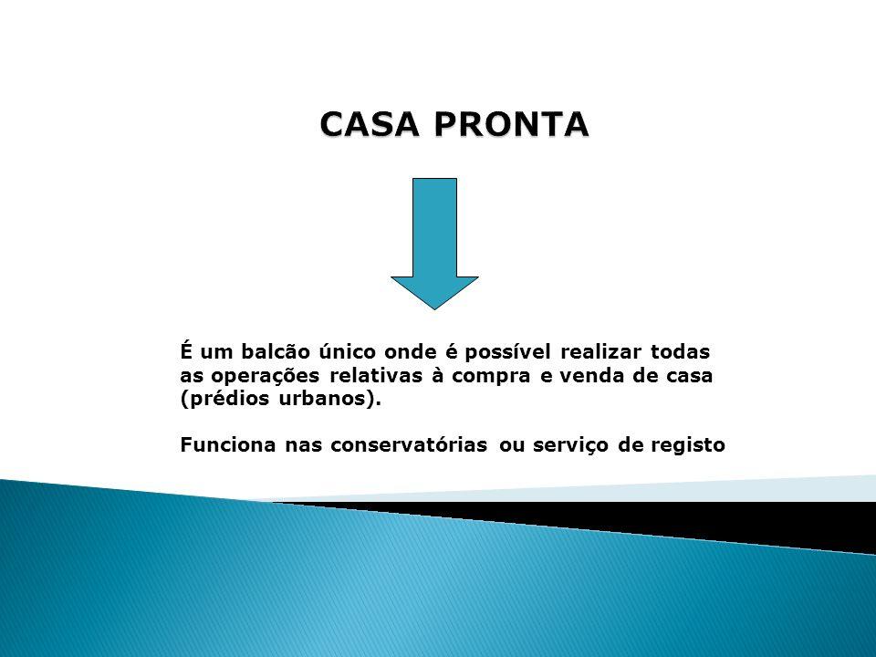 CASA PRONTA É um balcão único onde é possível realizar todas as operações relativas à compra e venda de casa (prédios urbanos).