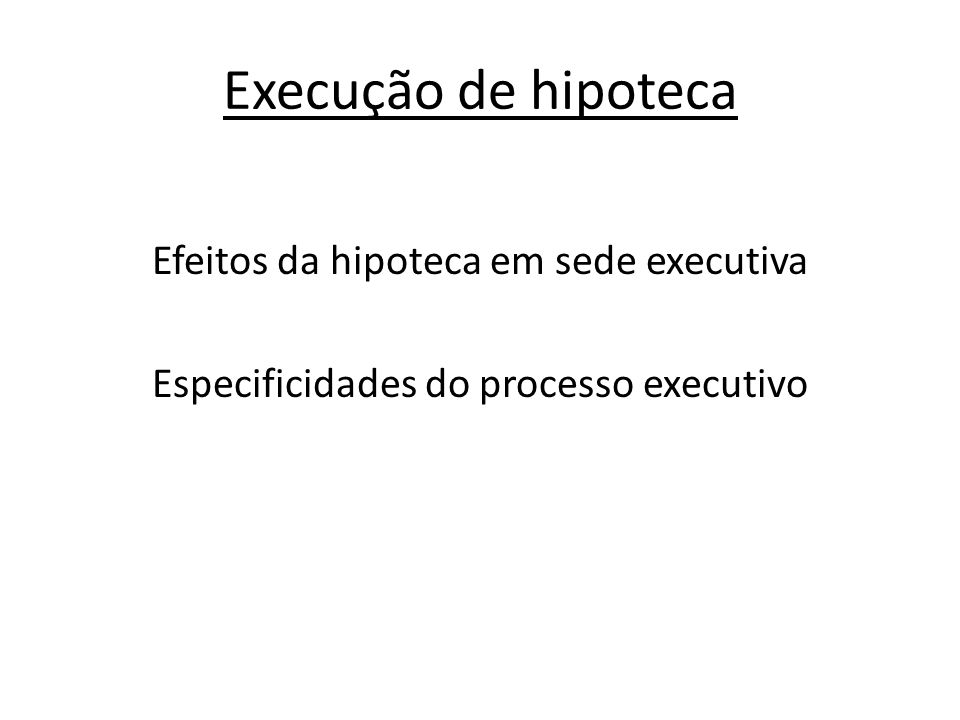 Execução de hipoteca Efeitos da hipoteca em sede executiva Especificidades do processo executivo