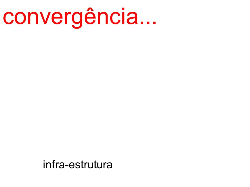 convergência... infra-estrutura