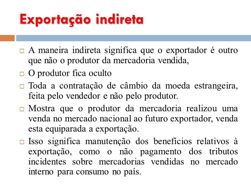 Exportação indireta A maneira indireta significa que o exportador é outro que não o produtor da mercadoria vendida,