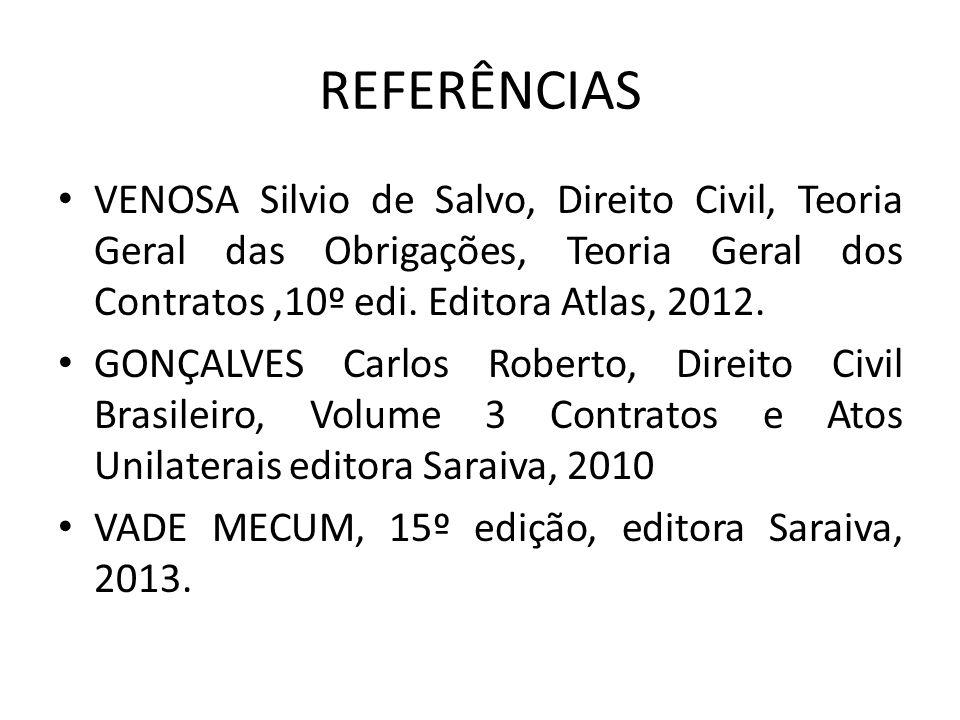 REFERÊNCIAS VENOSA Silvio de Salvo, Direito Civil, Teoria Geral das Obrigações, Teoria Geral dos Contratos ,10º edi. Editora Atlas, 2012.