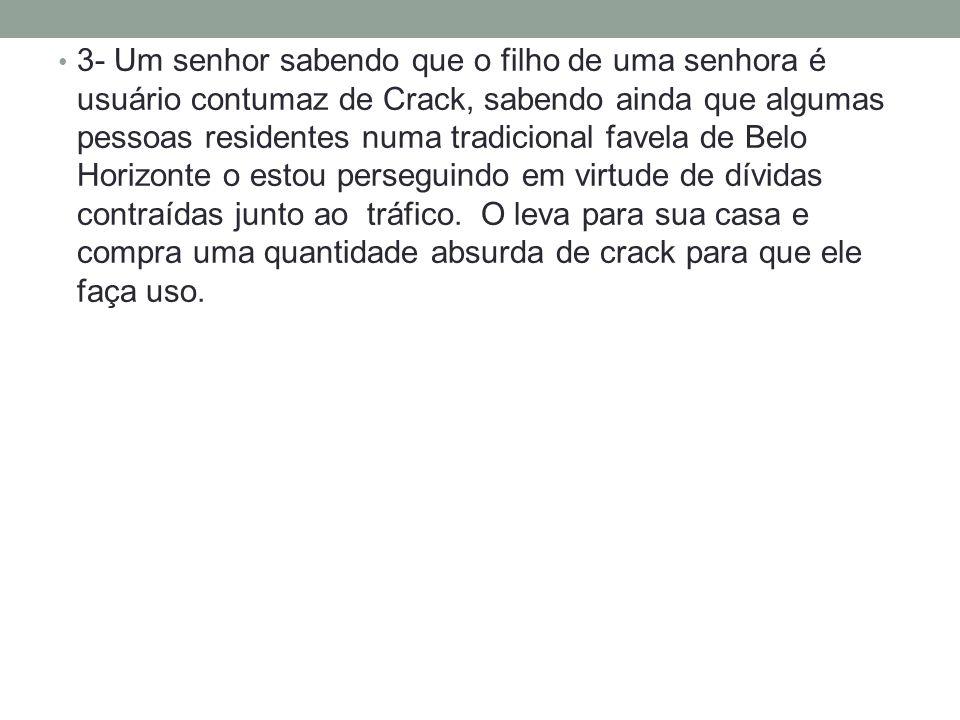 3- Um senhor sabendo que o filho de uma senhora é usuário contumaz de Crack, sabendo ainda que algumas pessoas residentes numa tradicional favela de Belo Horizonte o estou perseguindo em virtude de dívidas contraídas junto ao tráfico.