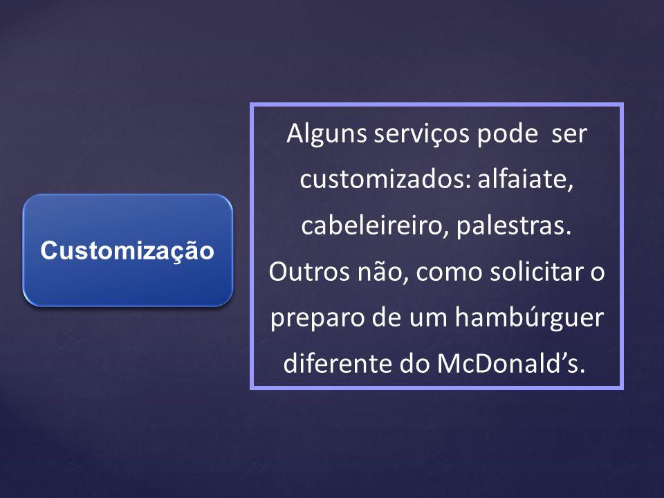 Alguns serviços pode ser customizados: alfaiate, cabeleireiro, palestras. Outros não, como solicitar o preparo de um hambúrguer diferente do McDonald's.