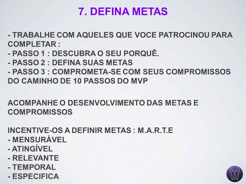 7. DEFINA METAS - TRABALHE COM AQUELES QUE VOCE PATROCINOU PARA COMPLETAR : - PASSO 1 : DESCUBRA O SEU PORQUÊ.