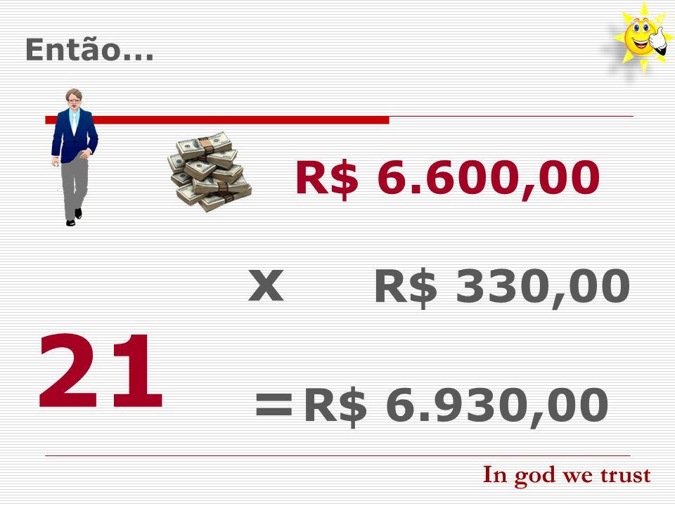 21 x = R$ 6.600,00 R$ 330,00 R$ 6.930,00 Então... In god we trust