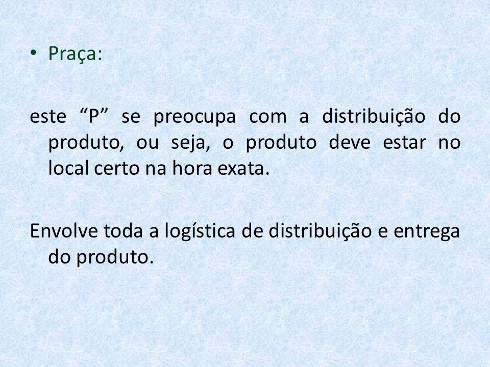 Praça: este P se preocupa com a distribuição do produto, ou seja, o produto deve estar no local certo na hora exata.