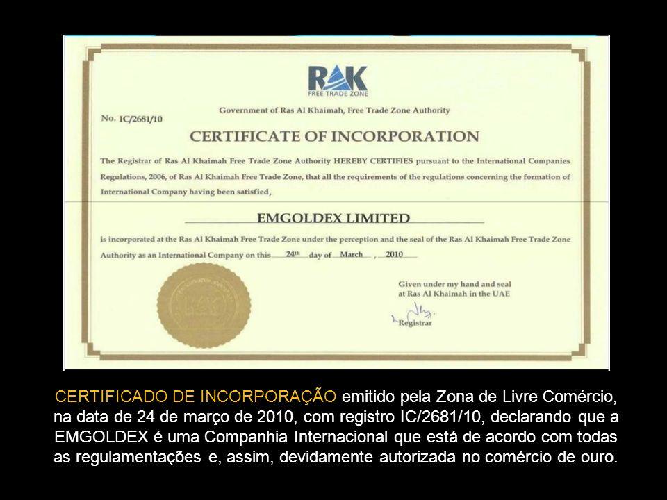 CERTIFICADO DE INCORPORAÇÃO emitido pela Zona de Livre Comércio, na data de 24 de março de 2010, com registro IC/2681/10, declarando que a EMGOLDEX é uma Companhia Internacional que está de acordo com todas as regulamentações e, assim, devidamente autorizada no comércio de ouro.