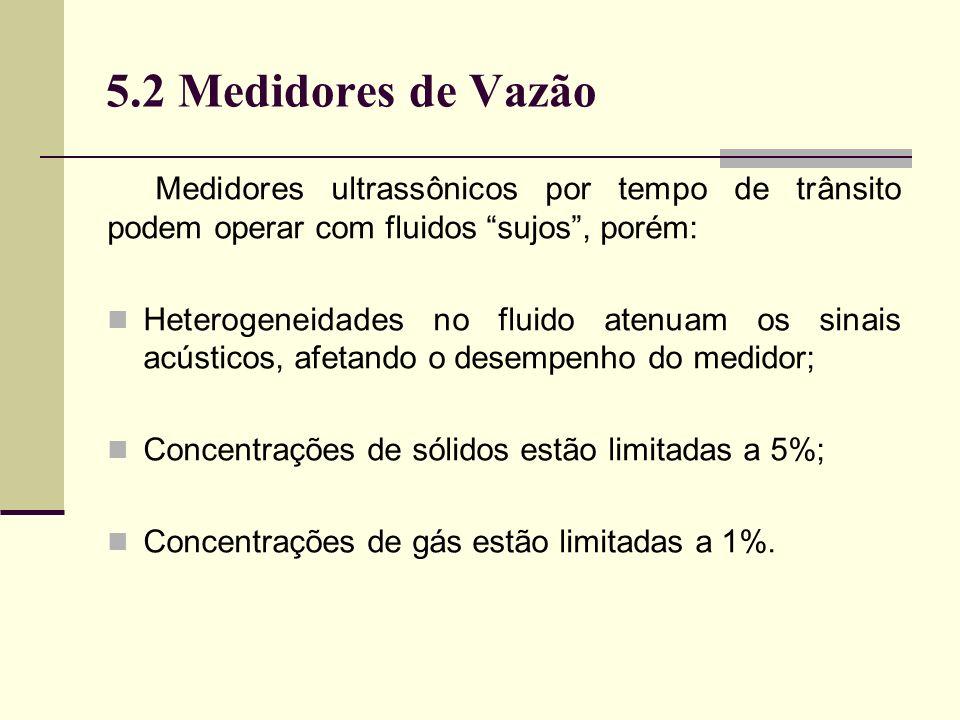 5.2 Medidores de Vazão Medidores ultrassônicos por tempo de trânsito podem operar com fluidos sujos , porém: