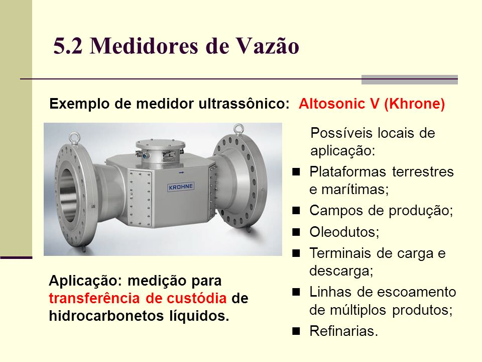 5.2 Medidores de Vazão Exemplo de medidor ultrassônico: Altosonic V (Khrone) Possíveis locais de aplicação: