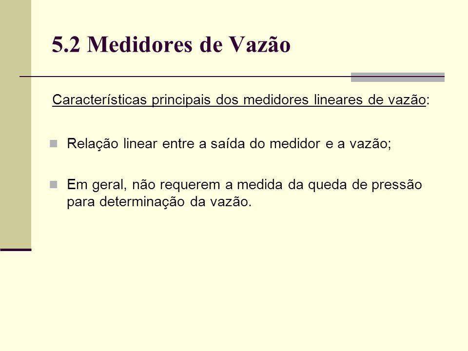 5.2 Medidores de Vazão Características principais dos medidores lineares de vazão: Relação linear entre a saída do medidor e a vazão;