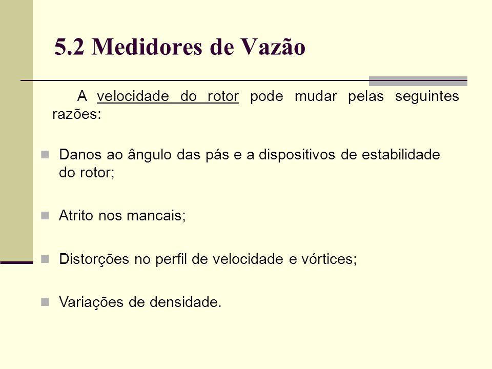 5.2 Medidores de Vazão A velocidade do rotor pode mudar pelas seguintes razões: Danos ao ângulo das pás e a dispositivos de estabilidade do rotor;