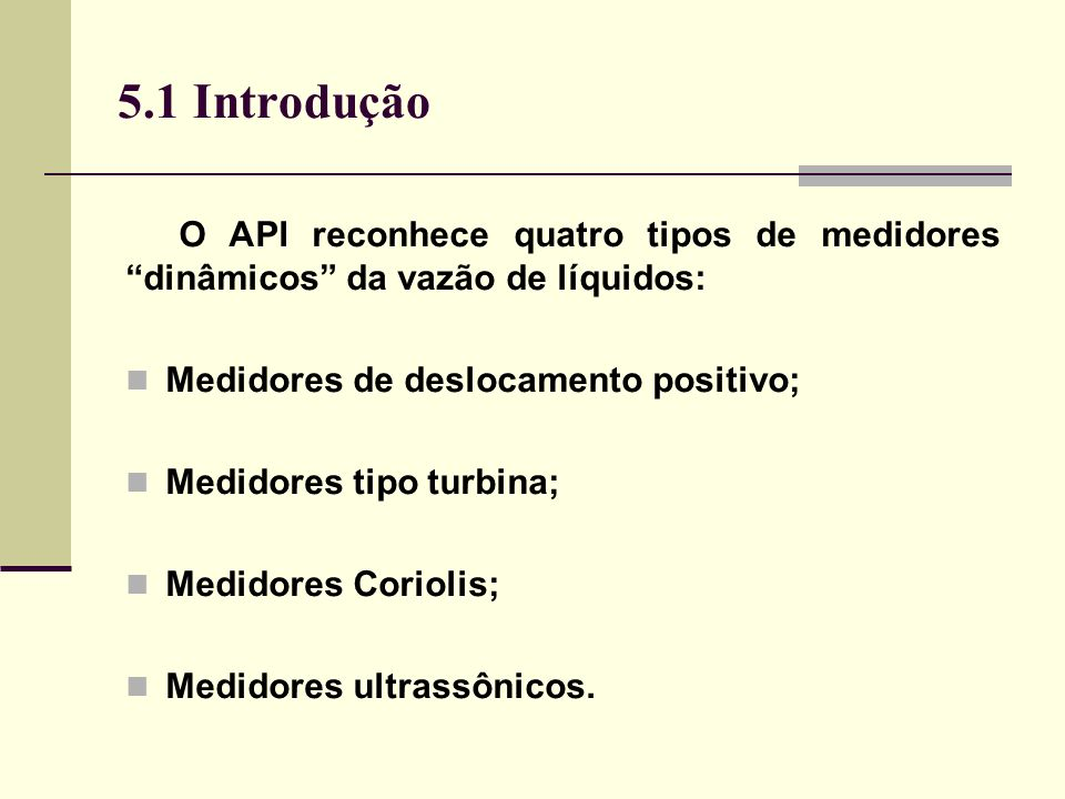 5.1 Introdução O API reconhece quatro tipos de medidores dinâmicos da vazão de líquidos: Medidores de deslocamento positivo;