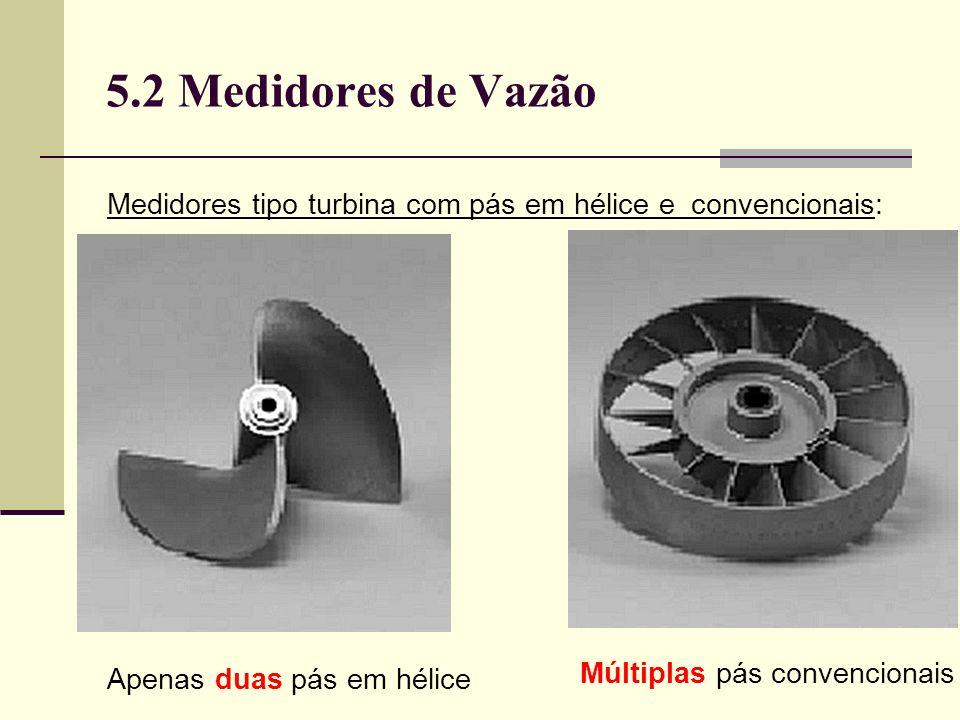 5.2 Medidores de Vazão Medidores tipo turbina com pás em hélice e convencionais: Apenas duas pás em hélice.