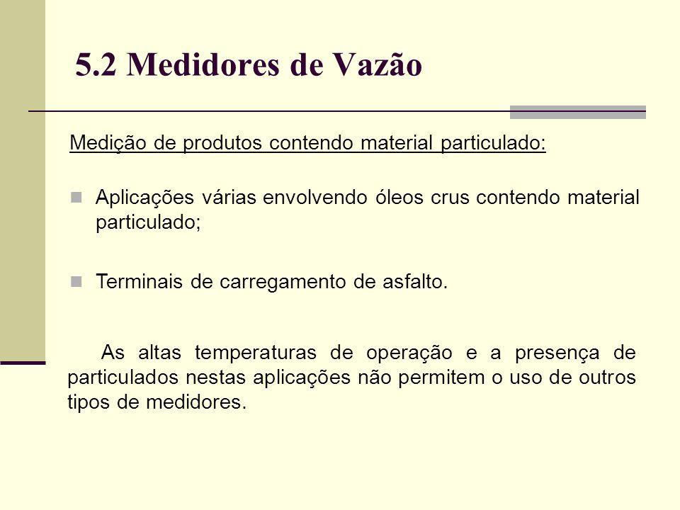 5.2 Medidores de Vazão Medição de produtos contendo material particulado: Aplicações várias envolvendo óleos crus contendo material particulado;
