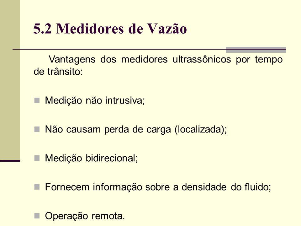 5.2 Medidores de Vazão Vantagens dos medidores ultrassônicos por tempo de trânsito: Medição não intrusiva;
