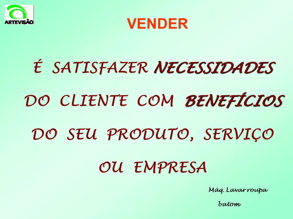 VENDER É SATISFAZER NECESSIDADES DO CLIENTE COM BENEFÍCIOS DO SEU PRODUTO, SERVIÇO OU EMPRESA.