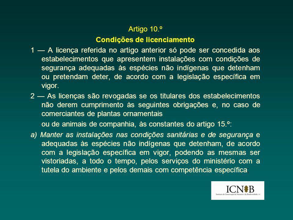 Artigo 10.º Condições de licenciamento 1 — A licença referida no artigo anterior só pode ser concedida aos estabelecimentos que apresentem instalações com condições de segurança adequadas às espécies não indígenas que detenham ou pretendam deter, de acordo com a legislação específica em vigor.