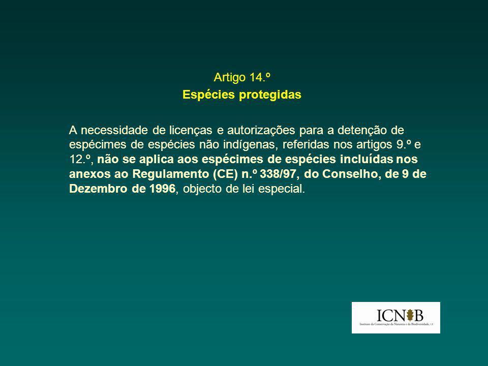 Artigo 14.º Espécies protegidas A necessidade de licenças e autorizações para a detenção de espécimes de espécies não indígenas, referidas nos artigos 9.º e 12.º, não se aplica aos espécimes de espécies incluídas nos anexos ao Regulamento (CE) n.º 338/97, do Conselho, de 9 de Dezembro de 1996, objecto de lei especial.
