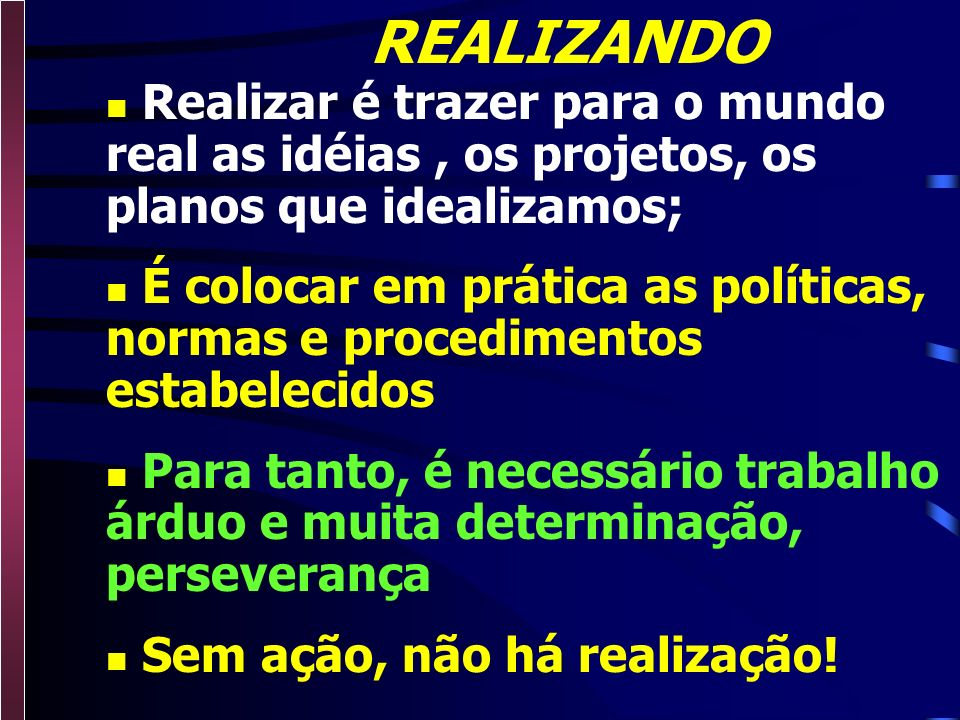 REALIZANDO Realizar é trazer para o mundo real as idéias , os projetos, os planos que idealizamos;
