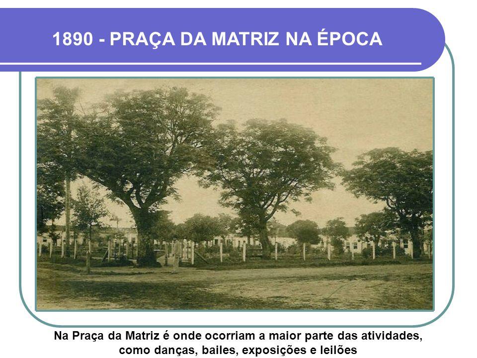 1890 - PRAÇA DA MATRIZ NA ÉPOCA