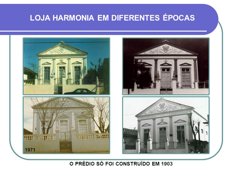 LOJA HARMONIA EM DIFERENTES ÉPOCAS O PRÉDIO SÓ FOI CONSTRUÍDO EM 1903