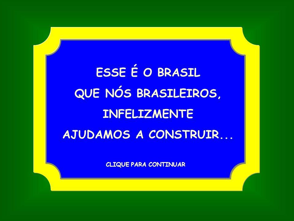 ESSE É O BRASIL QUE NÓS BRASILEIROS, INFELIZMENTE