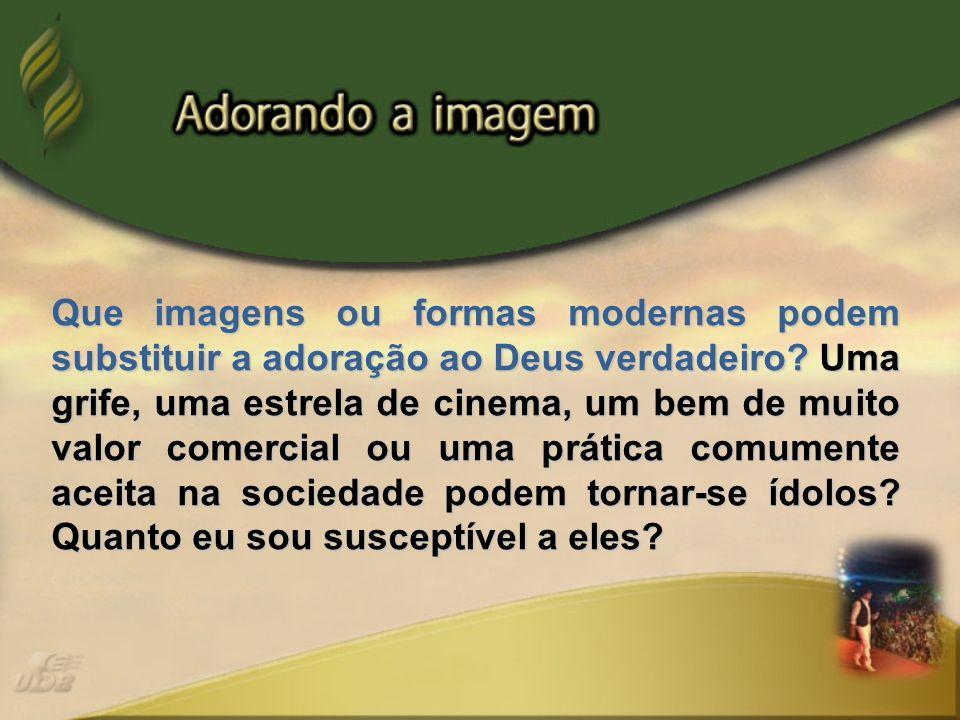 Que imagens ou formas modernas podem substituir a adoração ao Deus verdadeiro.