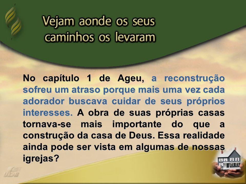 No capítulo 1 de Ageu, a reconstrução sofreu um atraso porque mais uma vez cada adorador buscava cuidar de seus próprios interesses.