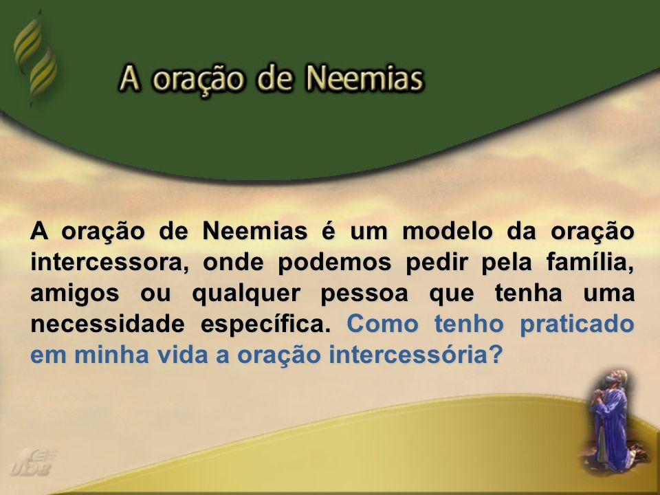 A oração de Neemias é um modelo da oração intercessora, onde podemos pedir pela família, amigos ou qualquer pessoa que tenha uma necessidade específica.