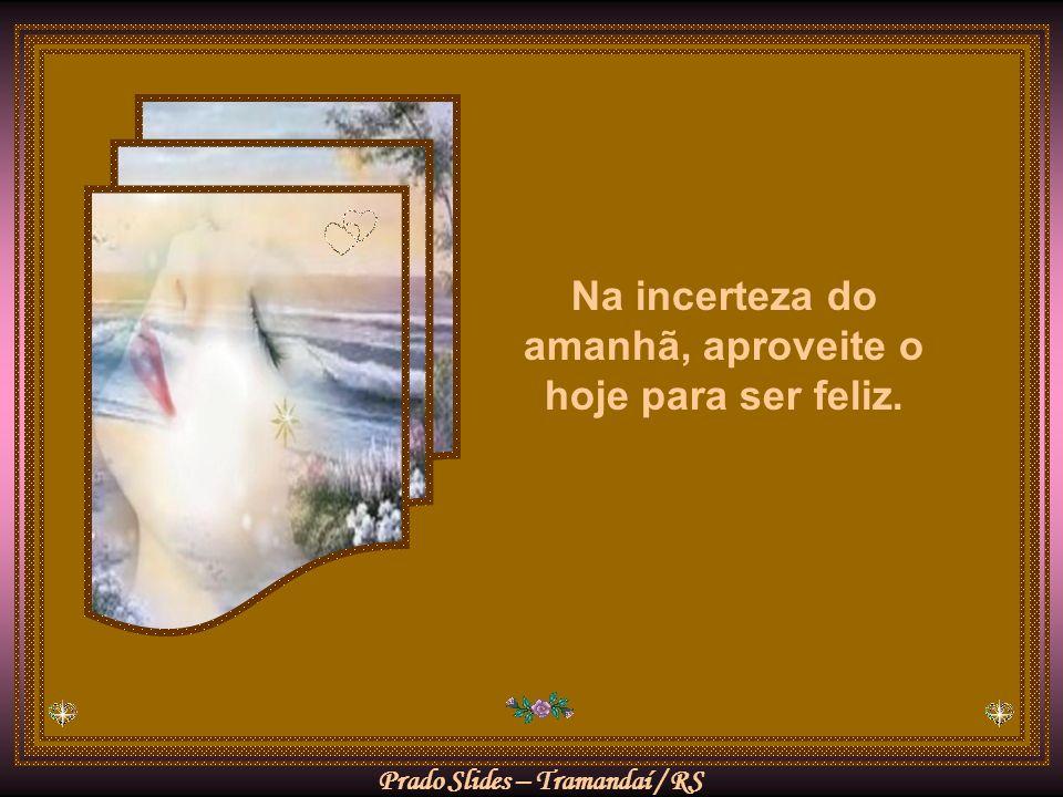 Na incerteza do amanhã, aproveite o hoje para ser feliz.